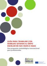 Guía para trabajar con familias gitanas el éxito escolar de sus hijos e hijas. Una propuesta metodológica transnacional para profesionales